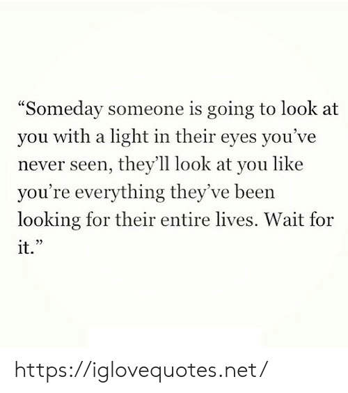 """look at you: """"Someday someone is going to look at  with a light in their eyes you've  you  never seen, they'll look at you like  you're everything they've been  looking for their entire lives. Wait for  it."""" https://iglovequotes.net/"""