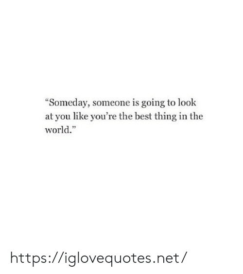"""look at you: """"Someday, someone is going to look  at you like you're the best thing in the  world."""" https://iglovequotes.net/"""