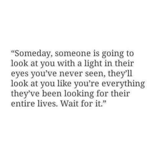 """look at you: """"Someday, someone is going to  look at you with a light in their  eyes you've never seen, they'll  look at you like you're everything  they've been looking for their  entire lives. Wait for it"""""""