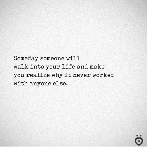 Life, Never, and Why: Someday someone will  walk into your life and make  you realize why it never worked  with anyone else.  I R