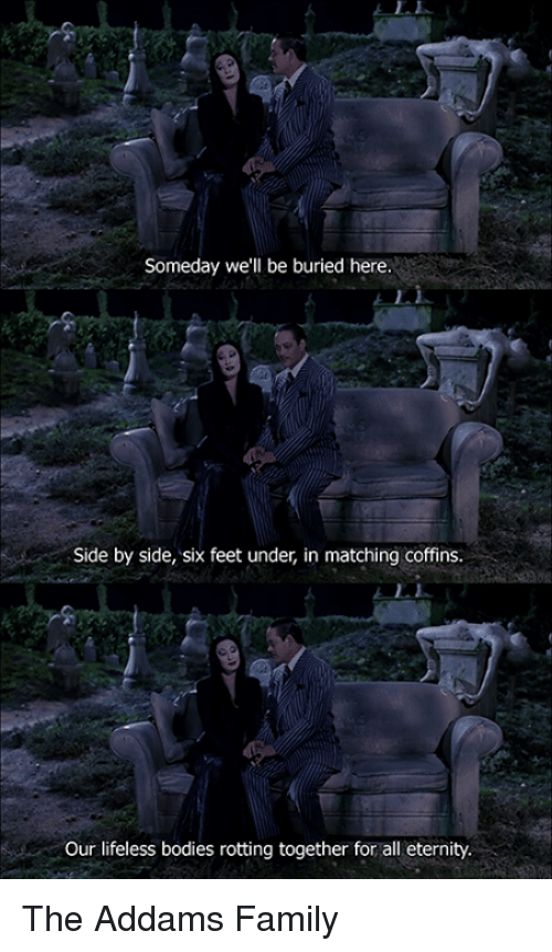 addams family: Someday we'll be buried here.  Side by side, six feet under, in matching coffins.  Our lifeless bodies rotting together for all eternity. The Addams Family