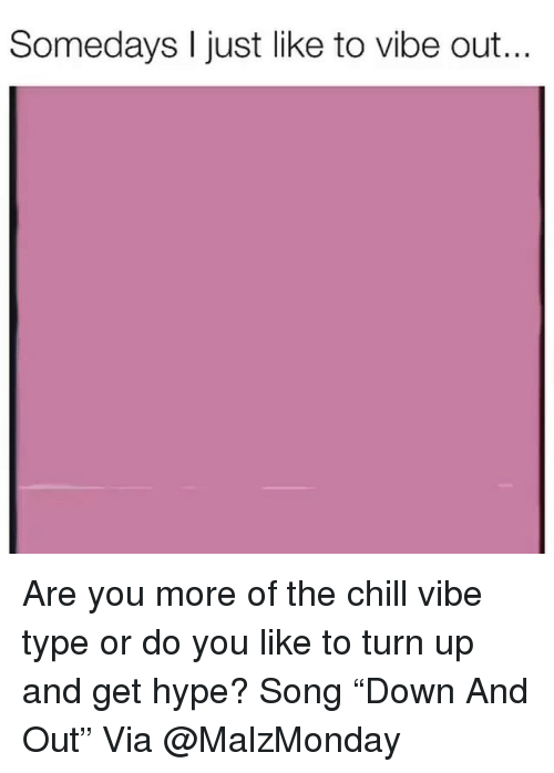 """Chill, Hype, and Memes: Somedays I just like to vibe out... Are you more of the chill vibe type or do you like to turn up and get hype? Song """"Down And Out"""" Via @MalzMonday"""