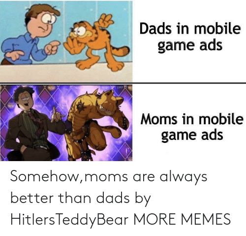 dads: Somehow,moms are always better than dads by HitlersTeddyBear MORE MEMES
