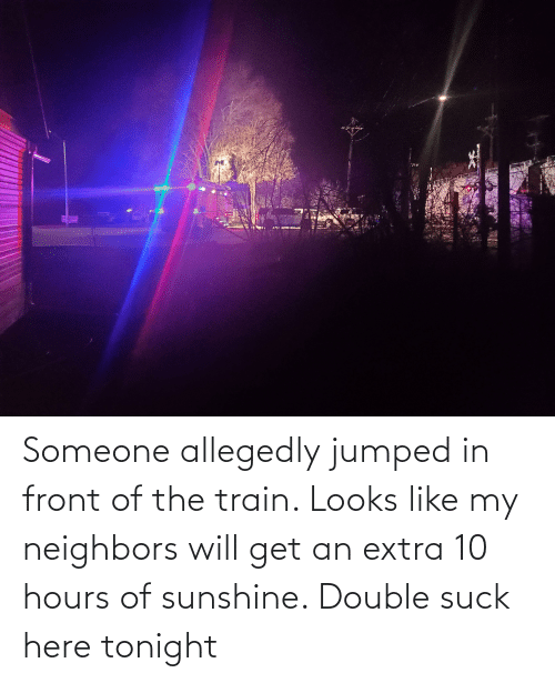 Allegedly: Someone allegedly jumped in front of the train. Looks like my neighbors will get an extra 10 hours of sunshine. Double suck here tonight