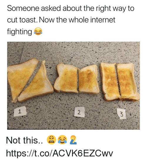 Internet, Toast, and Fighting: Someone asked about the right way to  cut toast. Now the whole internet  fighting Not this.. 😩😂🤦♂️ https://t.co/ACVK6EZCwv