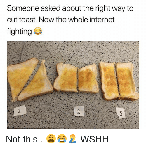 Internet, Memes, and Wshh: Someone asked about the right way to  cut toast. Now the whole internet  fighting Not this.. 😩😂🤦♂️ WSHH