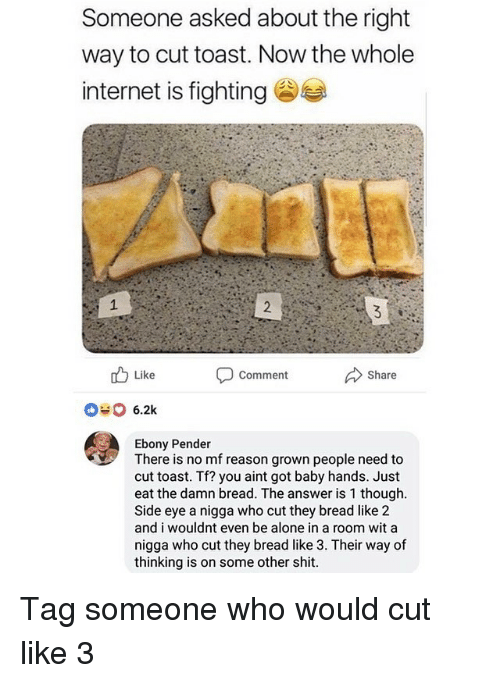 side-eye: Someone asked about the right  way to cut toast. Now the whole  internet is fighting  Like  Comment  Share  6.2k  Ebony Pender  There is no mf reason grown people need to  cut toast. Tf? you aint got baby hands. Just  eat the damn bread. The answer is 1 though  Side eye a nigga who cut they bread like 2  and i wouldnt even be alone in a room wit a  nigga who cut they bread like 3. Their way of  thinking is on some other shit Tag someone who would cut like 3