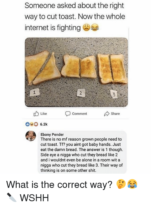 side-eye: Someone asked about the right  way to cut toast. Now the whole  internet is fighting  Like  Comment  Share  Ebony Pender  There is no mf reason grown people need to  cut toast. Tf? you aint got baby hands. Just  eat the damn bread. The answer is 1 though  Side eye a nigga who cut they bread like 2  and i wouldnt even be alone in a room wit a  nigga who cut they bread like 3. Their way of  thinking is on some other shit What is the correct way? 🤔😂🔪 WSHH