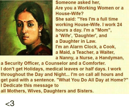 "Daughter In Law: Someone asked her,  Are you a Working Women or a  House-Wife?  She said: ""Yes I'm a full time  working House-Wife. I work 24  hours a day. I'm a ""Mom"",  a 'Wife', 'Daughter', and  a Daughter in Law.  I'm an Alarm Clock, a Cook,  a Maid, a Teacher, a Waiter,  a Nanny, a Nurse, a Handyman,  a Security Officer, a Counselor and a Comforter.  I don't get Holidays, medical leaves or half days. I work  throughout the Day and Night... I'm on call all hours and  get paid with a sentence. ""What You Do All Day at Home?""  Dedicate this message to  all Mothers, Wives, Daughters and Sisters. <3"