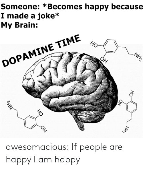 my brain: Someone: *Becomes happy because  I made a joke*  My Brain:  Но  NH2  Он  DOPAMINE TIME  OH  NH2  Он  HO  Он  но  NH2 awesomacious:  If people are happy I am happy