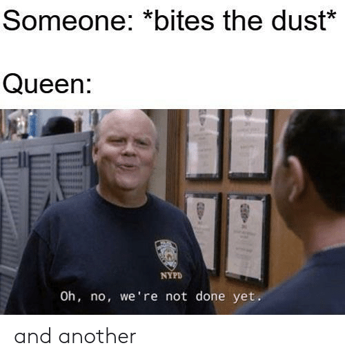 bites: Someone: *bites the dust*  Queen:  NYPD  Oh, no, we're not done yet. and another