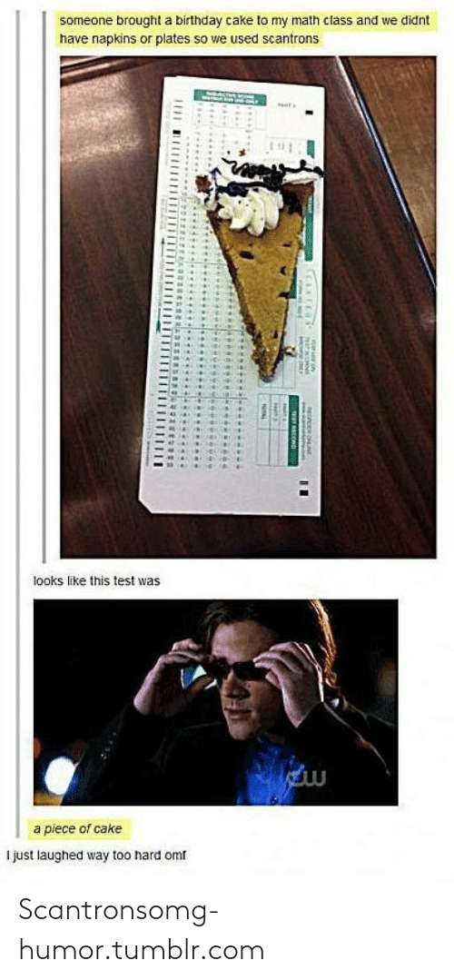Birthday: someone brought a birthday cake to my math class and we didnt  have napkins or plates so we used scantrons  looks like this test was  a piece of cake  I just laughed way too hard omf  CENDNLINE  b.......... Scantronsomg-humor.tumblr.com