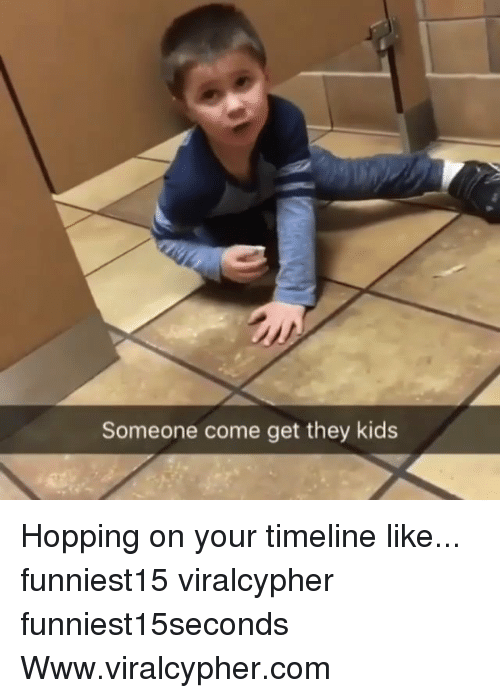 Funny, Com, and Kid: Someone come get they kid:s Hopping on your timeline like... funniest15 viralcypher funniest15seconds Www.viralcypher.com