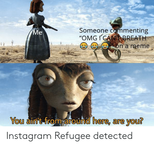 """refugee: Someone commenting  """"OMGICANBREATH  Ме  on a meme  You ain't from around here, are you? Instagram Refugee detected"""