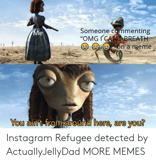 """refugee: Someone commenting  """"OMGICANBREATH  Ме  on a meme  You ain't from around here, are you? Instagram Refugee detected by ActuallyJellyDad MORE MEMES"""