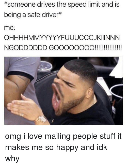 Memes, 🤖, and Speed: *someone drives the speed limit and is  being a safe driver  me  OHHHHMMYYYYYYFUUUCCCJKIIINNN  NG ODDDDDD GOOOOOOOO! omg i love mailing people stuff it makes me so happy and idk why