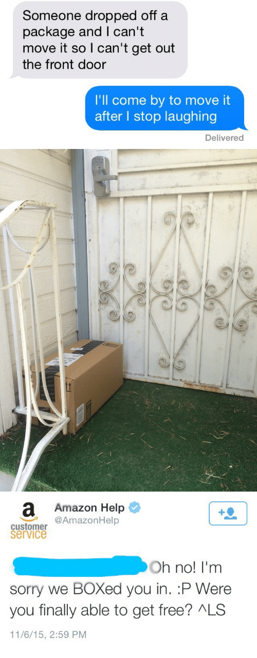 service: Someone dropped off a  package and I can't  move it so I can'tget out  the front door  I'll come by to move it  after I stop laughing  Delivered   Amazon Help  AmazonHelp  1  customer  service  Oh no! I'm  sorry we BOXed you in. :P Were  you finally able to get free? ALS  11/6/15, 2:59 PM