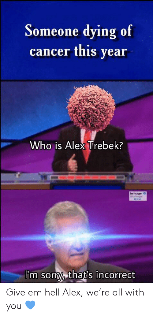 Alex Trebek: Someone dying of  cancer this year  Who is Alex Trebek?  brhuge o  ebrhug  I'm sorty that's incorrect Give em hell Alex, we're all with you 💙