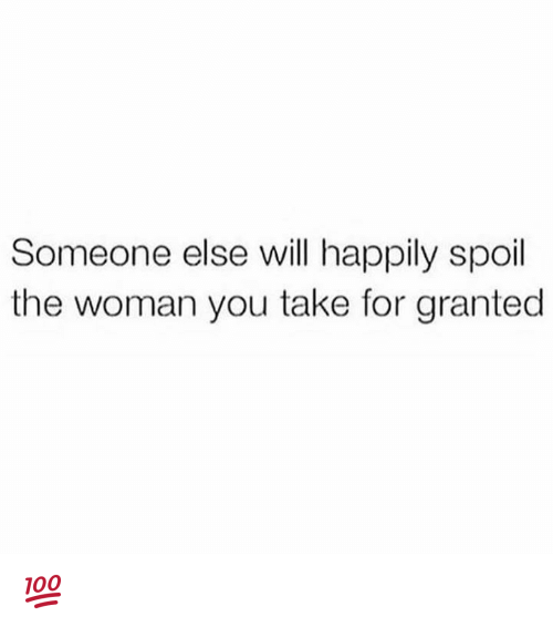 take for granted: Someone else will happily spoil  the woman you take for granted 💯