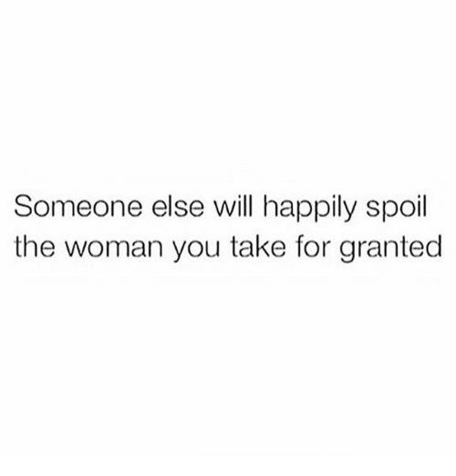 For Granted: Someone else will happily spoil  the woman you take for granted