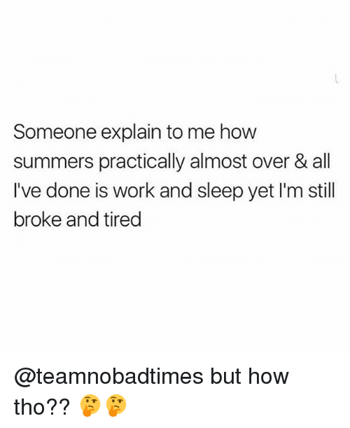 Memes, Work, and Sleep: Someone explain to me how  summers practically almost over & all  I've done is work and sleep yet I'm still  broke and tired @teamnobadtimes but how tho?? 🤔🤔