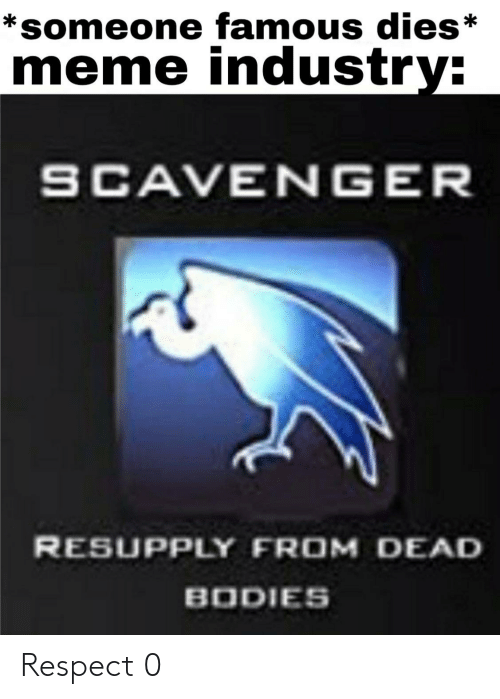 dead bodies: *someone famous dies*  meme industry:  SCAVENGER  RESUPPLY FROM DEAD  BODIES Respect 0