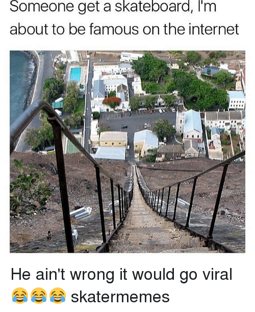 Internet, Skateboarding, and Skate: Someone get a skateboard, im  about to be famous on the internet He ain't wrong it would go viral 😂😂😂 skatermemes
