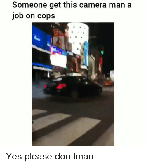 Funny, Lmao, and Camera: Someone get this camera man a  job on cops Yes please doo lmao
