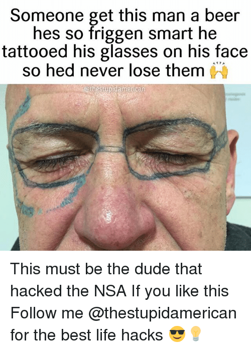 Beer, Dude, and Life: Someone get this man a beer  hes so friggen smart he  tattooed his glasses on his face  so hed never lose them  athestupidamerican This must be the dude that hacked the NSA If you like this Follow me @thestupidamerican for the best life hacks 😎💡