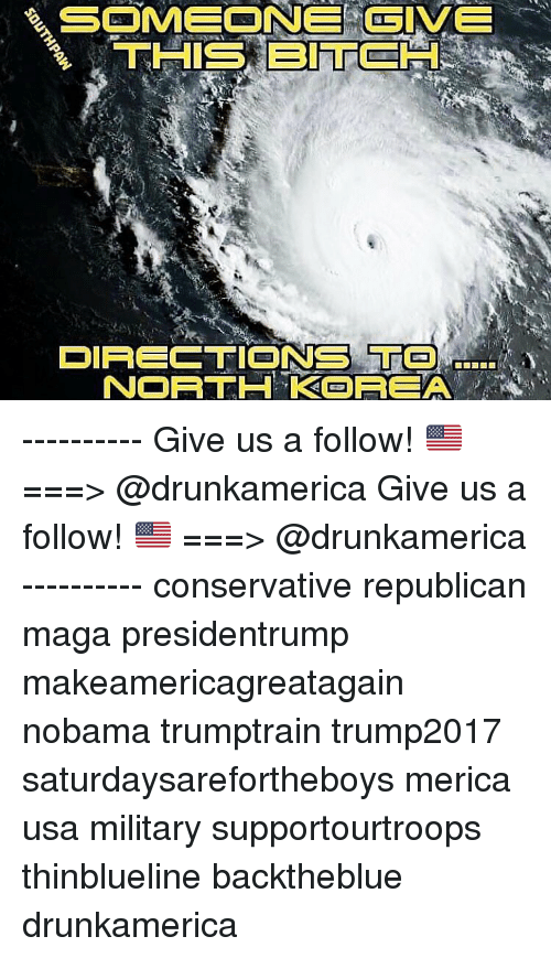 Nobama: SOMEONE GIVE  THIS BITCH  DIRECTIONS TO  NORTH KREA ---------- Give us a follow! 🇺🇸 ===> @drunkamerica Give us a follow! 🇺🇸 ===> @drunkamerica ---------- conservative republican maga presidentrump makeamericagreatagain nobama trumptrain trump2017 saturdaysarefortheboys merica usa military supportourtroops thinblueline backtheblue drunkamerica