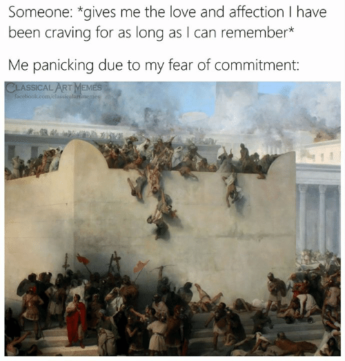 craving: Someone: *gives me the love and affection I have  been craving for as long as I can remember*  Me panicking due to my fear of commitment:  CLASSICAL ARTMEMES  facebook.com/classicalartmenes