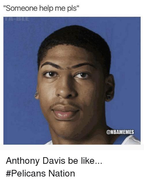 "Be Like, Nba, and Anthony Davis: ""Someone help me pls""  @NBAMEMES Anthony Davis be like... #Pelicans Nation"