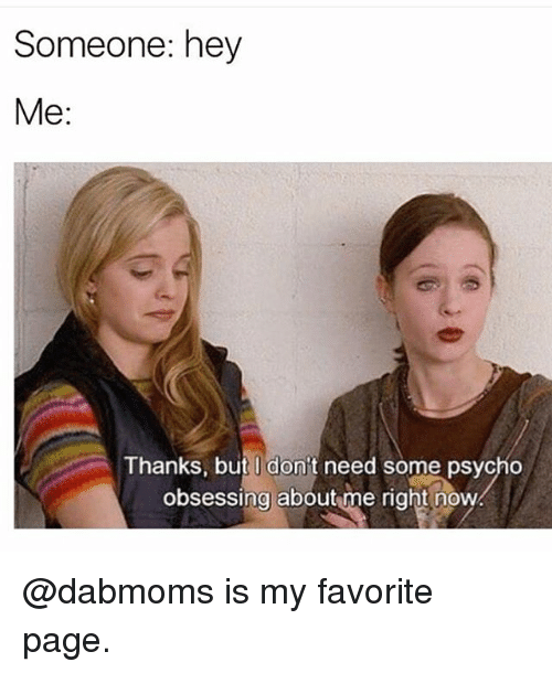 Memes, Psycho, and 🤖: Someone: hey  Me:  Thanks, but don't need some psycho  Thanks, but I don't need some psycho  obsessing about me right now @dabmoms is my favorite page.