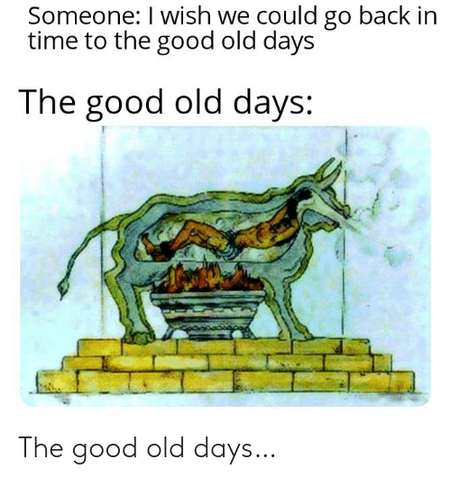 Go Back: Someone: I wish we could go back in  time to the good old days  The good old days: The good old days…