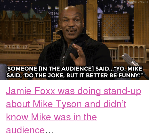 """Jamie Foxx: SOMEONE [IN THE AUDIENCE] SAID...""""YO, MIKE  SAID, 'DO THE JOKE, BUT IT BETTER BE FUNNY."""" <p><a href=""""http://www.nbc.com/the-tonight-show/video/mike-tyson-gives-jimmy-financial-advice/2926490"""" target=""""_blank"""">Jamie Foxx was doing stand-up about Mike Tyson and didn&rsquo;t know Mike was in the audience</a>&hellip;</p>"""