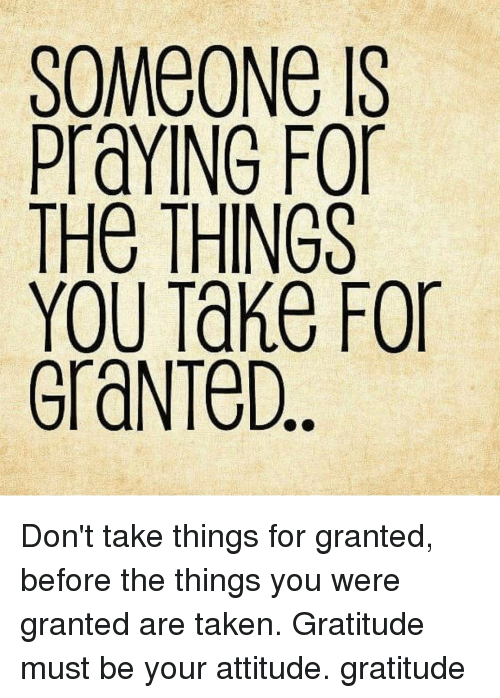 Memes, Taken, and Attitude: SOMEONE IS  PraYING For  THe THINGS  YOU Take For  GraNTeD Don't take things for granted, before the things you were granted are taken. Gratitude must be your attitude. gratitude