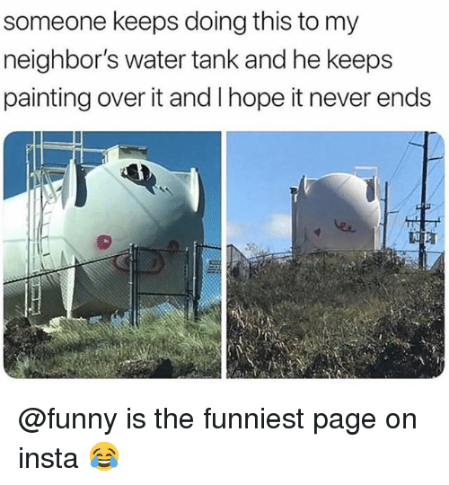 Funny, Memes, and Neighbors: someone keeps doing this to my  neighbor's water tank and he keeps  painting over it and Ihope it never ends @funny is the funniest page on insta 😂