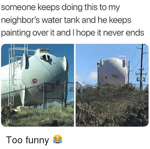 Funny, Memes, and Neighbors: someone keeps doing this to my  neighbor's water tank and he keeps  painting over it and Ihope it never ends  Al Too funny 😂
