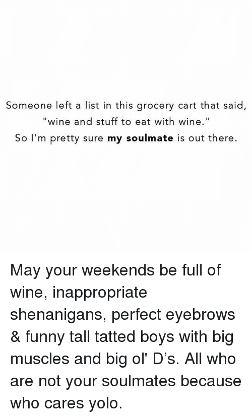 "YOLO: Someone left a list in this grocery cart that said,  ""wine and stuff to eat with wine""  So I'm pretty sure my soulmate is out there. May your weekends be full of wine, inappropriate shenanigans, perfect eyebrows & funny tall tatted boys with big muscles and big ol' D's. All who are not your soulmates because who cares yolo."