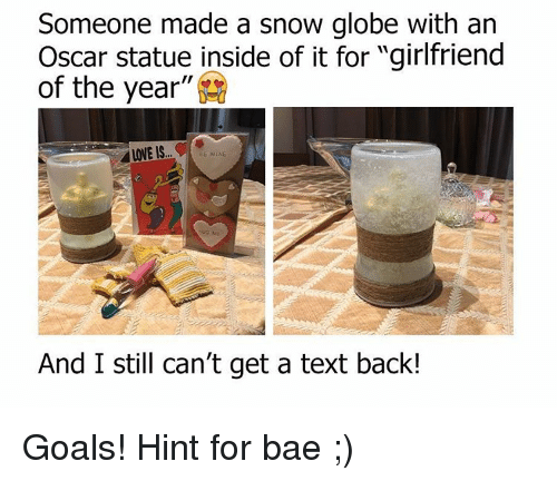 """Cant Get A Text Back: Someone made a snow globe with an  Oscar statue inside of it for """"girlfriend  of the year  And I still can't get a text back! Goals! Hint for bae ;)"""