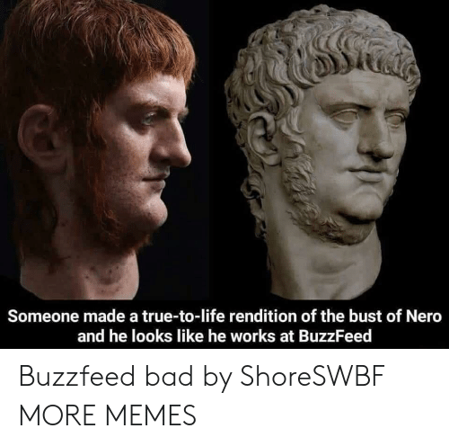 Nero: Someone made a true-to-life rendition of the bust of Nero  and he looks like he works at BuzzFeed Buzzfeed bad by ShoreSWBF MORE MEMES