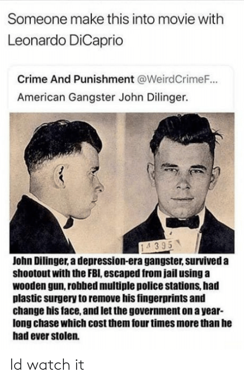 crime and punishment: Someone make this into movie with  Leonardo DiCaprio  Crime And Punishment @WeirdCrimeF.  American Gangster John Dilinger.  John Dilinger, a depression-era gangster, surviveda  shootout with the FBI, escaped from jail using a  wooden gun, robbed multiple police stations, had  plastic surgery to remove his fingerprints and  change his face, and let the government on a year-  long chase which cost them four times more than he  had ever stolen. Id watch it
