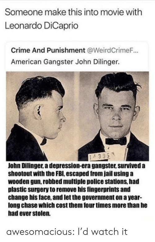 crime and punishment: Someone make this into movie with  Leonardo DiCaprio  Crime And Punishment @WeirdCrimeF.  American Gangster John Dilinger.  John Dilinger, a depression-era gangster, surviveda  shootout with the FBI, escaped from jail using a  wooden gun, robbed multiple police stations, had  plastic surgery to remove his fingerprints and  change his face, and let the government on a year-  long chase which cost them four times more than he  had ever stolen. awesomacious:  I'd watch it