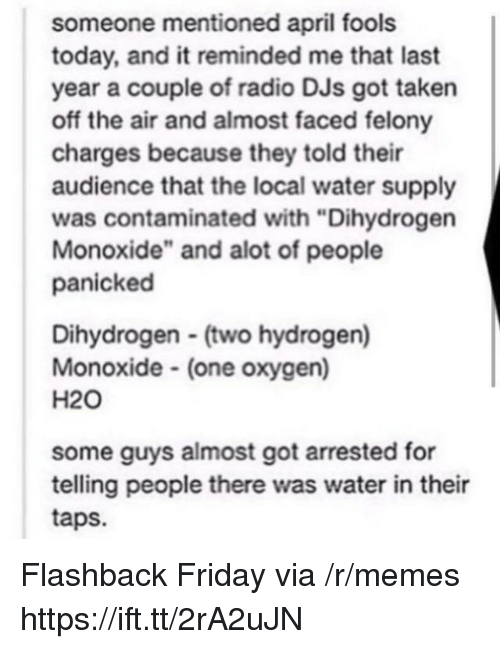 "off the air: someone mentioned april fools  today, and it reminded me that last  year a couple of radio DJs got taken  off the air and almost faced felony  charges because they told their  audience that the local water supply  was contaminated with ""Dihydrogen  Monoxide"" and alot of people  panicked  Dihydrogen (two hydrogen)  Monoxide (one oxygen)  H20  some guys almost got arrested for  telling people there was water in their  taps. Flashback Friday via /r/memes https://ift.tt/2rA2uJN"