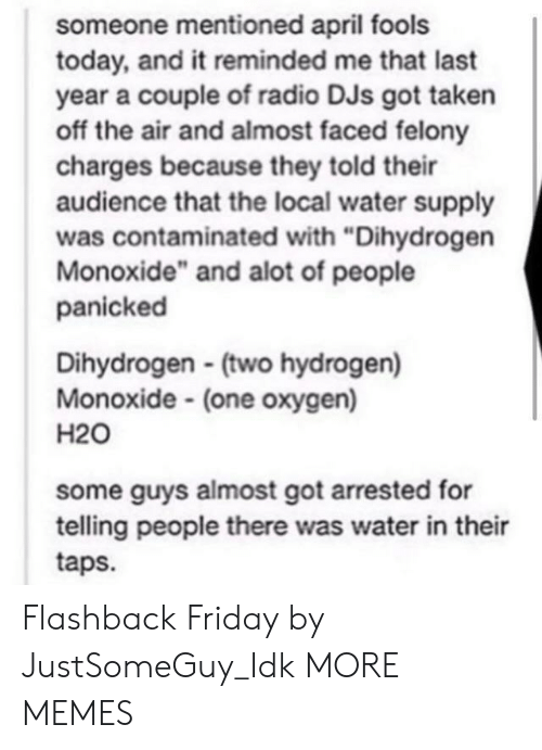 "off the air: someone mentioned april fools  today, and it reminded me that last  year a couple of radio DJs got taken  off the air and almost faced felony  charges because they told their  audience that the local water supply  was contaminated with ""Dihydrogen  Monoxide"" and alot of people  panicked  Dihydrogen (two hydrogen)  Monoxide (one oxygen)  H20  some guys almost got arrested for  telling people there was water in their  taps. Flashback Friday by JustSomeGuy_Idk MORE MEMES"