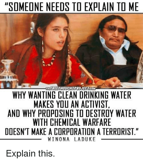 "Memes, Duke, and 🤖: ""SOMEONE NEEDS TO EXPLAIN TO ME  THEFREETHOUCHTPROJECTCOM  WHY WANTING CLEANDRINKING WATER  MAKES YOU AN ACTIVIST.  AND WHY PROPOSING TO DESTROY WATER  WITH CHEMICAL WARFARE  DOESN'T MAKE A CORPORATION A TERRORIST.""  WINONA LA DUKE Explain this."