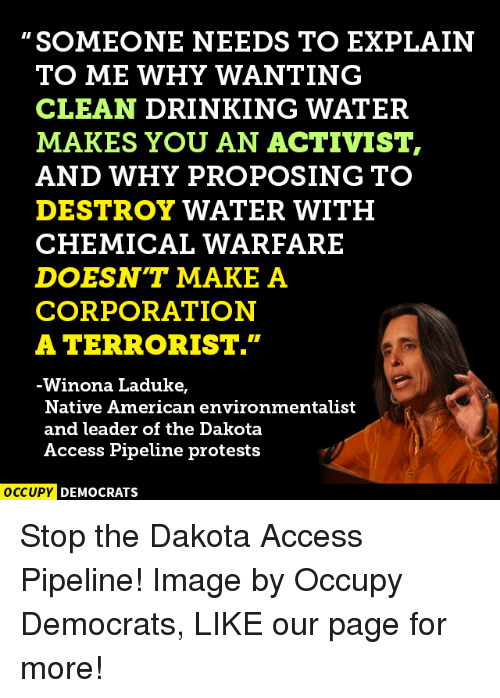 "Memes, Native American, and Protest: SOMEONE NEEDS TO EXPLAIN  TO ME WHY WANTING  CLEAN DRINKING WATER  MAKES YOU AN ACTIVIST,  AND WHY PROPOSING TO  DESTROY WATER WITH  CHEMICAL WARFARE  DOESNT MAKE A  CORPORATION  A TERRORIST.""  Winona Laduke,  Native American environmentalist  and leader of the Dakota  Access Pipeline protests  OCCUPY DEMOCRATS Stop the Dakota Access Pipeline!  Image by Occupy Democrats, LIKE our page for more!"