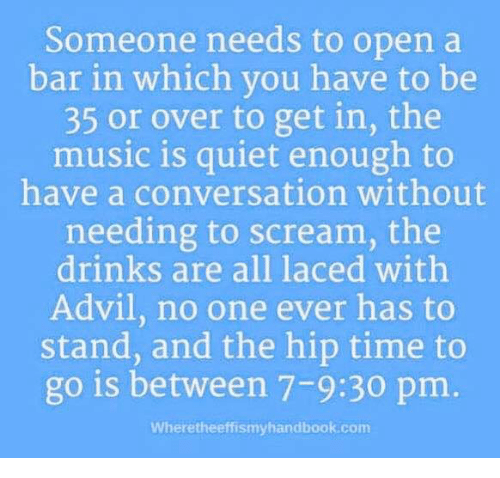 Advil: Someone needs to open a  bar in which vou have to be  35 or over to get in, the  music is quiet enough to  have a conversation without  needing to scream, the  drinks are all laced withh  Advil, no one ever has to  stand, and the hip time to  go is between 7-9:30 pm.  Wheretheeffismyhandbook.com