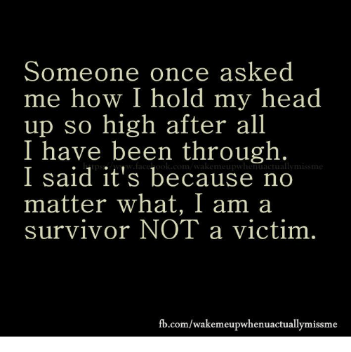 fb.com: Someone once asked  me how I hold my head  up so high after all  I have been through  miss me  I said it's because no  matter what, I am a  survivor NOT a victim  fb.com/wakemeupwhenuactually missme