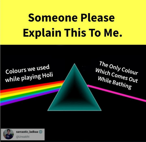 sarcastic: Someone Please  Explain This To Me.  Colours we used  while playing Holi  The Only Colour  Which Comes Out  While Bathing  D sarcastic, ladkaa  @Unsakht  DE